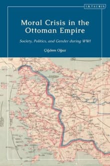Moral Crisis in the Ottoman Empire: Society, Politics, and Gender During WWI