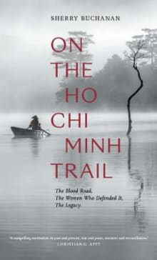 On the Ho Chi Minh Trail: The Blood Road, the Women Who Defended It, the Legacy