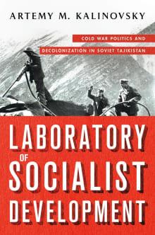 Laboratory of Socialist Development: Cold War Politics and Decolonization in Soviet Tajikistan