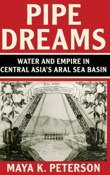 Pipe Dreams: Water and Empire in Central Asia's Aral Sea Basin