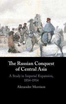 The Russian Conquest of Central Asia: A Study in Imperial Expansion, 1814-1914