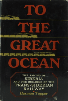 To the Great Ocean: The Taming Of Siberia And The Building Of The Trans-Siberian Railway