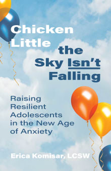 Chicken Little the Sky Isn't Falling: Raising Resilient Adolescents in the New Age of Anxiety