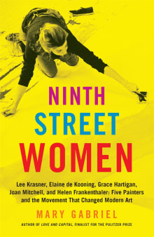 Ninth Street Women: Lee Krasner, Elaine de Kooning, Grace Hartigan, Joan Mitchell, and Helen Frankenthaler: Five Painters and the Movement