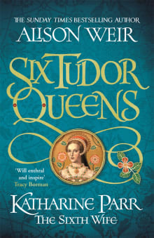 Six Tudor Queens: Katharine Parr, The Sixth Wife