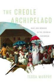 The Creole Archipelago: Race and Borders in the Colonial Caribbean (Early American Studies)