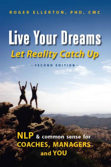 Live Your Dreams Let Reality Catch Up: NLP and Common Sense for Coaches, Managers and You
