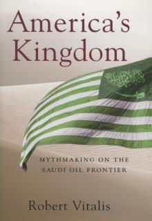 America's Kingdom: Mythmaking on the Saudi Oil Frontier