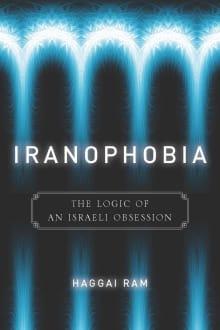 Iranophobia: The Logic of an Israeli Obsession