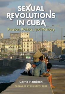 Sexual Revolutions in Cuba: Passion, Politics, and Memory