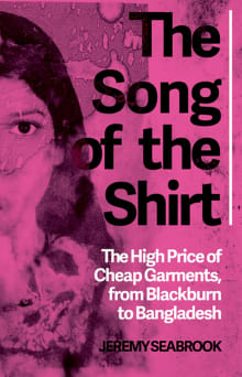The Song of the Shirt: The High Price of Cheap Garments from Blackburn to Bangladesh
