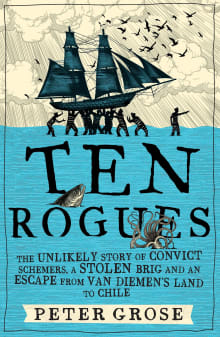 Ten Rogues: The unlikely story of convict schemers, a stolen brig and an escape from Van Diemen's Land to Chile