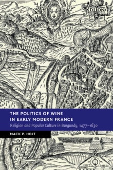The Politics of Wine in Early Modern France: Religion and Popular Culture in Burgundy, 1477-1630