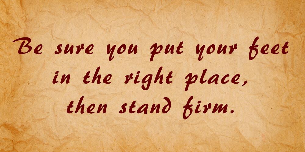 Убедитесь, что вы поставили ноги в правильное место, а затем стойте твердо (Авраам Линкольн)