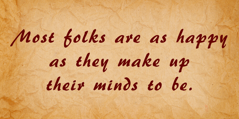Большинство людей настолько же счастливы, насколько они решают быть (Авраам Линкольн)