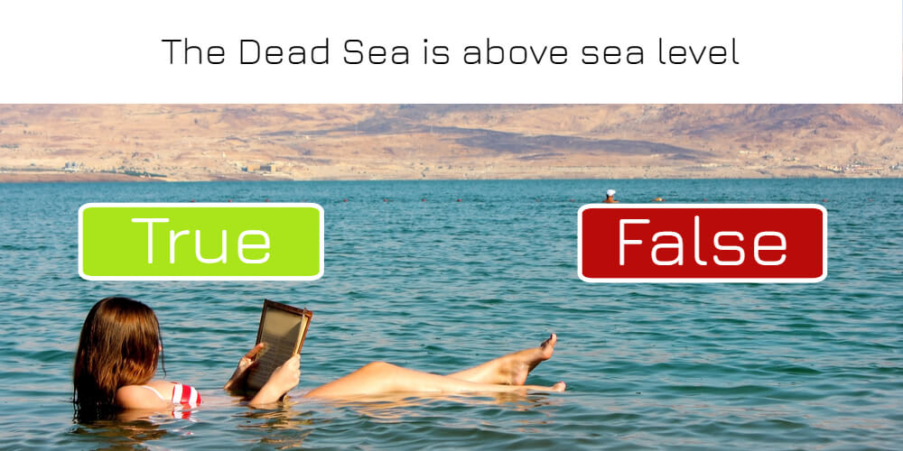The Dead Sea is above sea level: true or false? Answer now!