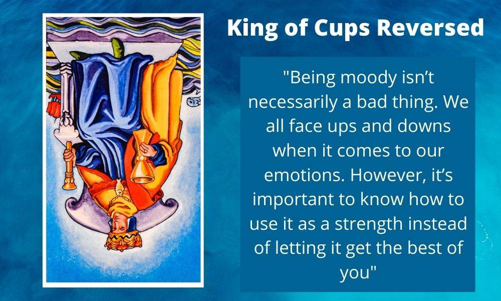 The King of Cups Reversed is a reminder to not let your emotions get the best of you.