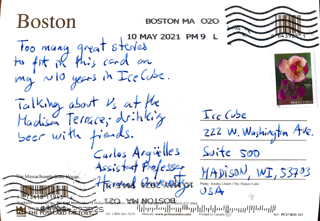 Too many great stories to fit in this card on my ~10 years in IceCube. Talking about neutrinos at the Madison Terrace; drinking beer with friends. Carlos Argüelles Assistant Professor Harvard University