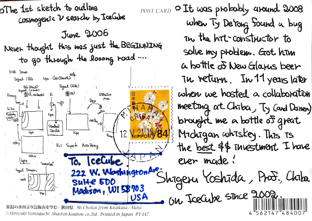 - The 1st sketch to outline cosmogenic neutrino search by IceCube June 2006 Never thought this was just the BEGINNING to go through the looong road... [diagram] - It was probably around 2008 when Ty DeYong found found a bug in the hit-constructor to solve my problem. Got him a bottle of New Glarus beer in return. In 11 years later when we hosted a collaboration meeting at Chiba, Ty (and Darren) brought me a bottle of great Michigan whiskey. This is the best $$ investment I have ever made! Shigeru Yoshida, Prof., Chiba on IceCube since 2002.