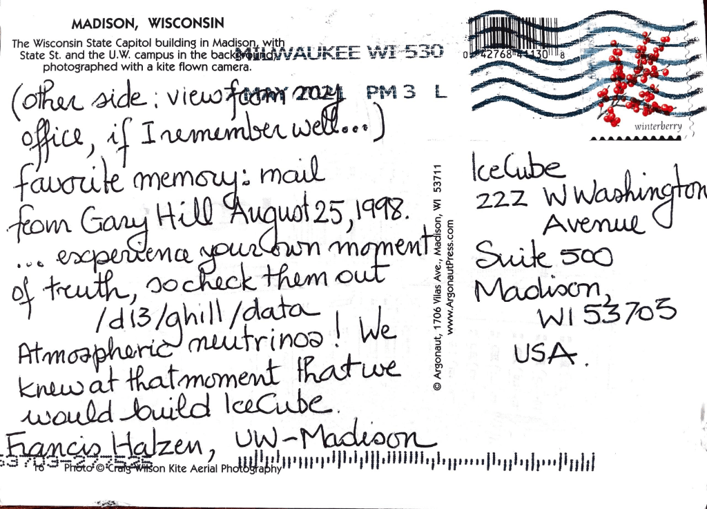 (other side: view from my office, if I remember well...) favorite memory: mail from Gary Hill August 25, 1998. ...experience your own moment of truth, so check them out /d13/ghill/data Atmospheric neutrinos! We knew at that moment that we would build IceCube. Francis Halzen, UW–Madison