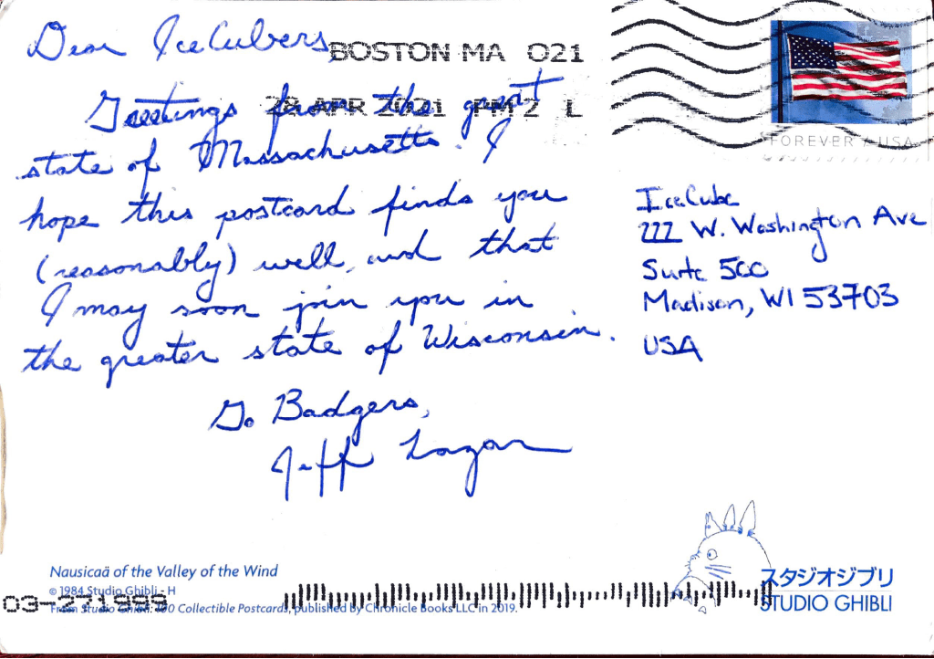 Dear IceCubers, Greetings from the great state of Massachusetts! I hope this postcard finds you (reasonably) well, and that I may soon join you in the greater state of Wisconsin. Go Badgers, Jeff Lazar