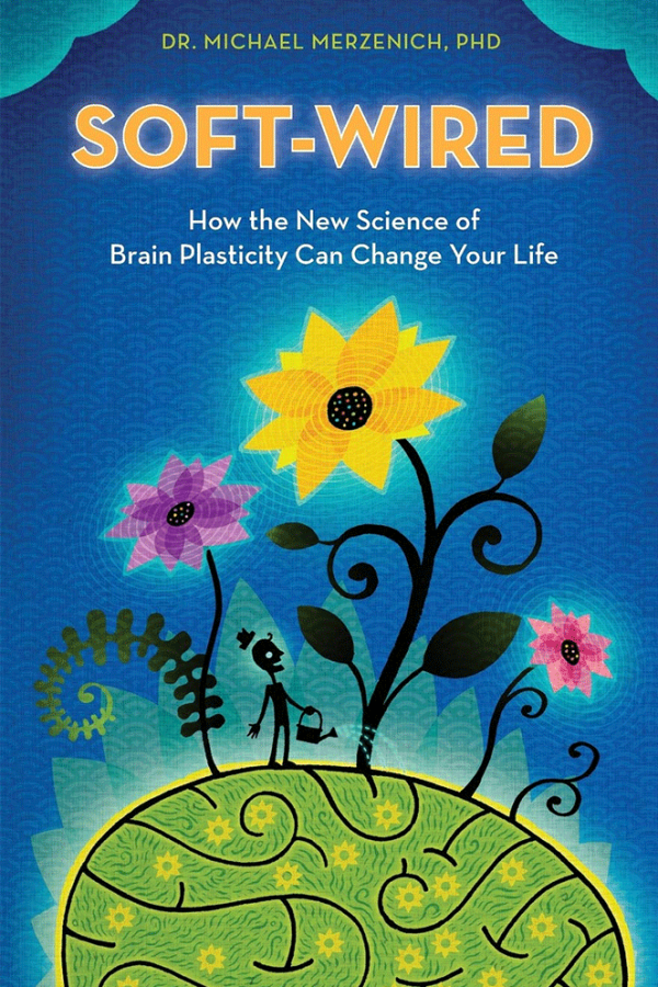 SOFTWIRED: HOW THE NEW SCIENCE OF BRAIN PLASTICITY CAN CHANGE YOUR LIFE, BY DR MICHAEL MERZENICH