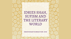 IDRIES SHAH, SUFISM AND THE LITERARY WORLD