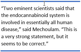 "Two eminent scientists said that the endocannabinoid system is involved in essentially all human disease,"" said Mechoulam. ""This is a very strong statement, but it seems to be correct."