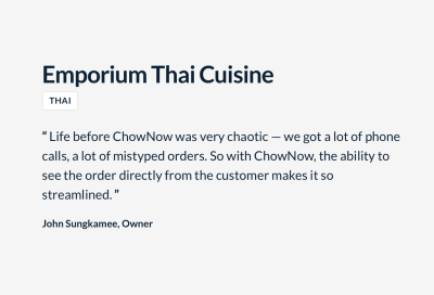 """""""Life before ChowNow was very chaotic — we got a lot of phone calls, a lot of mistyped orders. So with ChowNow, the ability to see the order from the customer makes it so streamlined."""" John Sungkamee, Owner, Emporium Thai Cuisine"""