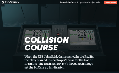 """Screenshot of the ProPublica featured called, """"Collision Course: The Navy Installed Touch-screen Steering Systems To Save Money. Ten Sailors Paid With Their Lives."""" The intro paragraph reads, """"When the USS John S. McCain crashed in the Pacific, the Navy blamed the destroyer's crew for the loss of 10 sailors. The truth is the Navy's flawed technology set the McCain up for disaster."""" In the background are two large touchscreens with complicated-looking virtual dials, sliders, and other widgets. The touchscreens are placed in front of a ship's window, with a foggy, stormy sea outside."""
