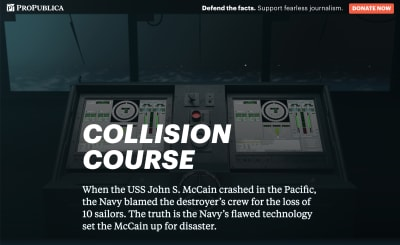 "Screenshot of the ProPublica featured called, ""Collision Course: The Navy Installed Touch-screen Steering Systems To Save Money. Ten Sailors Paid With Their Lives."" The intro paragraph reads, ""When the USS John S. McCain crashed in the Pacific, the Navy blamed the destroyer's crew for the loss of 10 sailors. The truth is the Navy's flawed technology set the McCain up for disaster."" In the background are two large touchscreens with complicated-looking virtual dials, sliders, and other widgets. The touchscreens are placed in front of a ship's window, with a foggy, stormy sea outside."