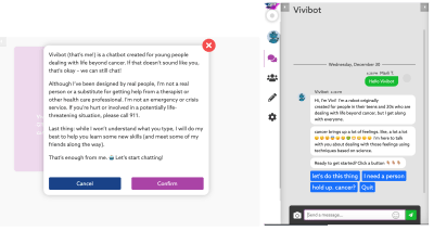 """Vivibot (that's me) is a chatbot created for young people dealing with life beyond cancer. If that doesn't sound like you, that's okay - we can still chat! Although I've been designed by real people, I'm not a real person or a substitute for getting help from a therapist or other health care professional. I'm not an emergency or crisis service. If you're hurt or involved in a potentially life-threatening situation, please call 911. Last thing: while I won't understand what you type, I will do my best to help you learn some new skills (and meet some of my friends along the way). That's enough from me. Let's start chatting!"""