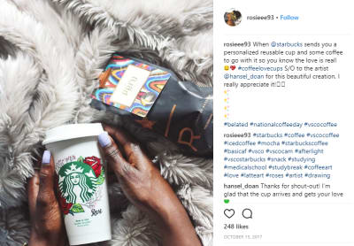 Reward users for connecting and interacting with your brand on social media. Starbucks sent a personalized, reusable Starbucks cup to one of its loyal customers to thank her for promoting Starbucks' products in her Instagram posts.