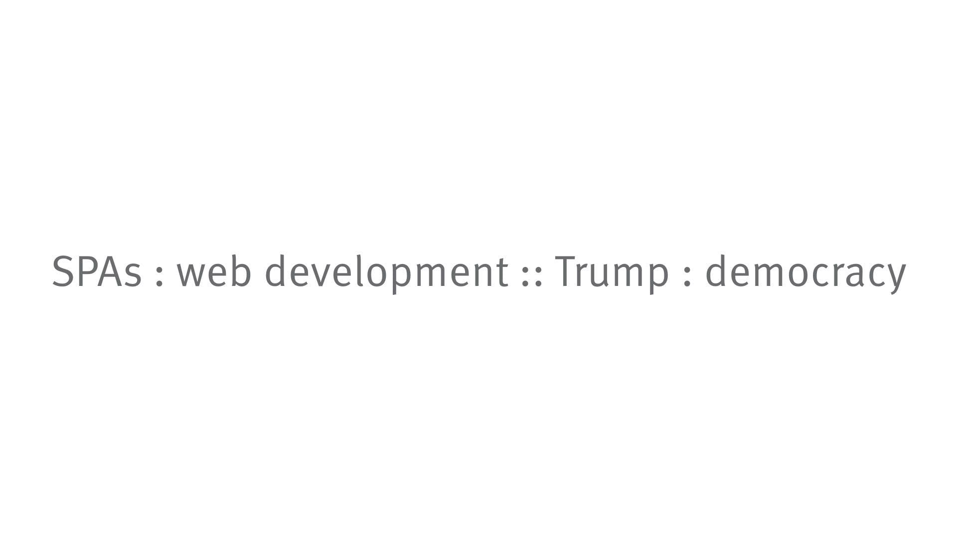 SPAs : web development :: Trump : democracy