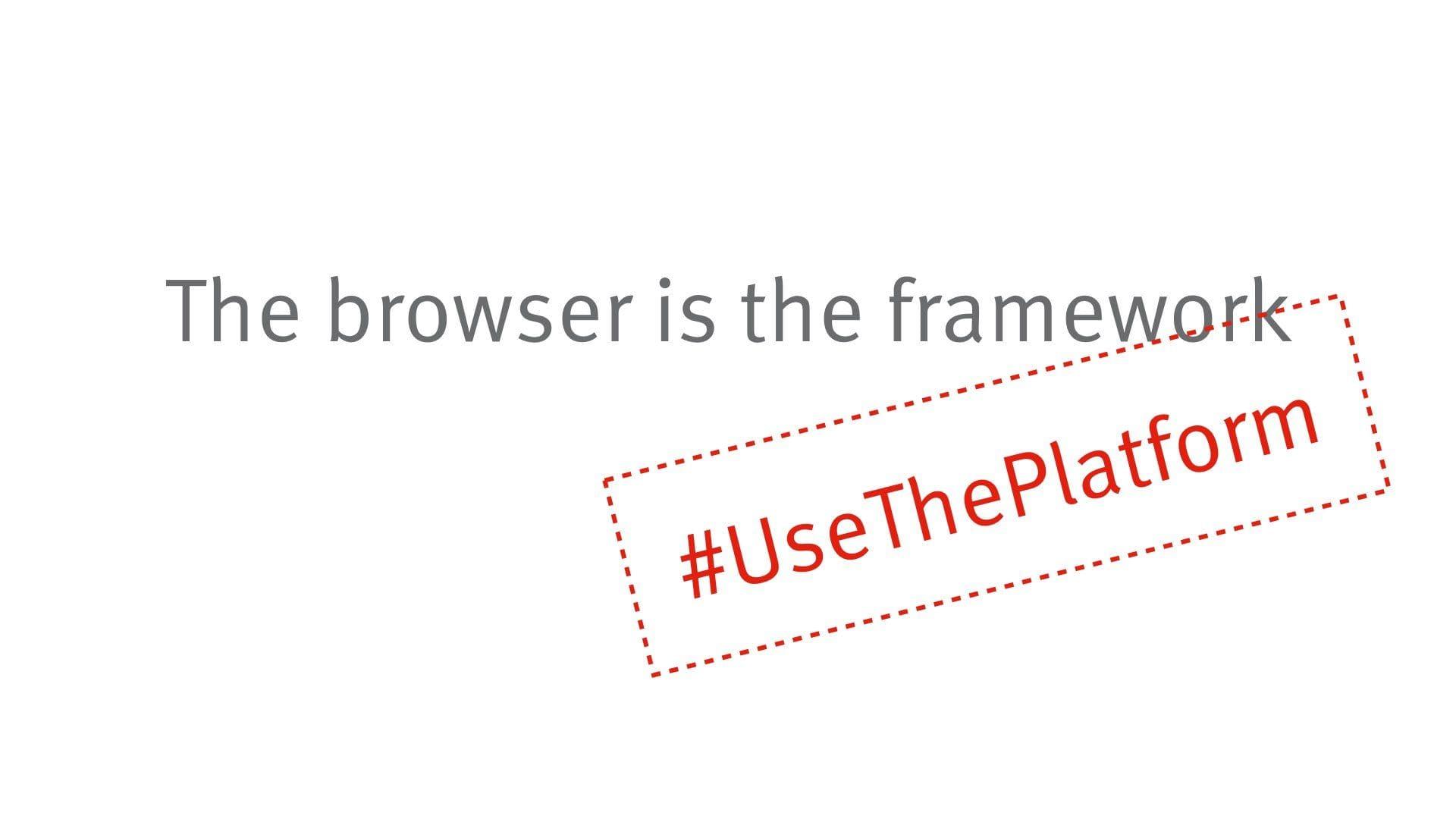 The browser is the framework #UseThePlatform