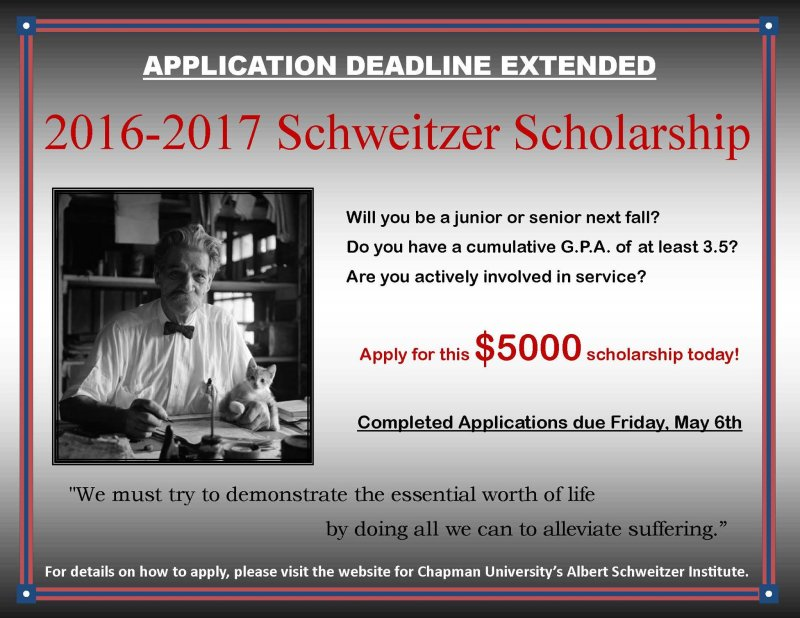 Will you be a Junior or Senior in the Fall of 2016?  Do you have a cumulative GPA of 3.5 or more? Actively involved in service?  If so, you can apply for the 2016-17 Schweitzer Scholarship for $5000.  Visit the Chapman Albert Schweitzer Institute link http://www.chapman.edu/research-and-institutions/schweitzer-institute/