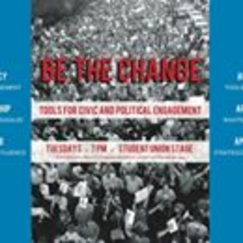 Civic Engagement Initiatives would like to invite you to our Be the Change workshop series! This series aims to teach and develop skills in political engagement. These workshops will be just as valuable whether you are already interested and actively involved in political engagement, interested in other expressions of civic engagement, or just interested in learning more. The series will cover incredibly useful tools for advocacy and making change in any area you are passionate about. The workshops will take place over three consecutive Tuesdays (4/4, 4/11, 4/18) at 7pm in the Student Union Stage area. They will focus on advocacy, citizenship, and lobbying, respectively. You do not have to attend all workshops in the series, they function well alone, but you will gain more by attending them all!