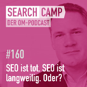 SEO ist tot. SEO ist langweilig. Stimmt, aber … [Search Camp 160]
