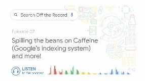 Video: Spilling the beans on Caffeine (Google's indexing system) and more! | Search Off the Record podcast