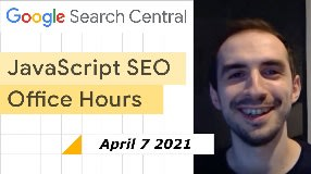 Video: JavaScript SEO Office Hours April 7th, 2021