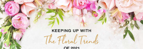 Keeping Up with the Floral Trends of 2021