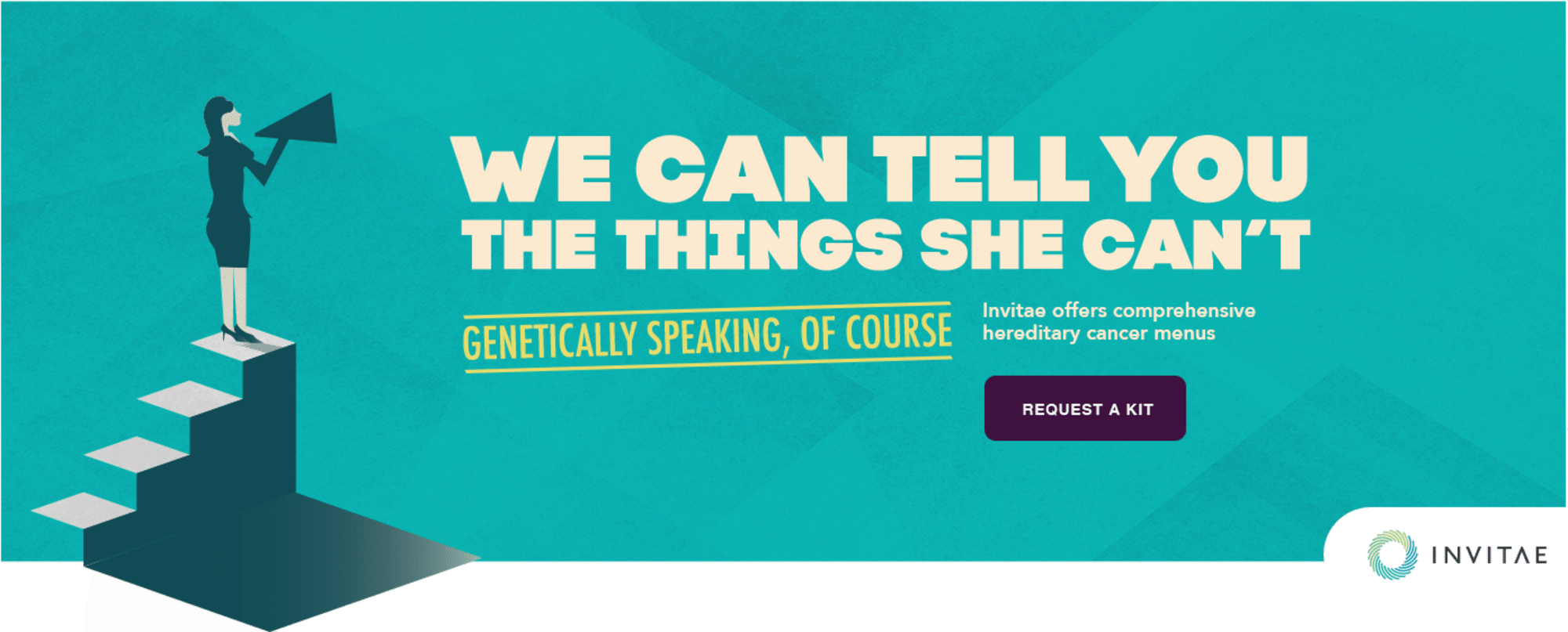 We can tell you the things she can't -- genetically speaking, of course. Invitae offers comprehensive hereditary cancer menus.