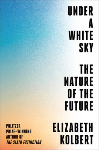 book cover of Under a White Sky by Elizabeth Kolbert, Pulitzer Prize-winning author of The Sixth Extinction