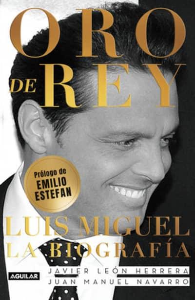 Oro de Rey. Luis Miguel, la biografía / King's Gold. Luis Miguel, the biography by Javier Leon Herrera, Juan Manuel Navarro Salinas, Emilio Estefan