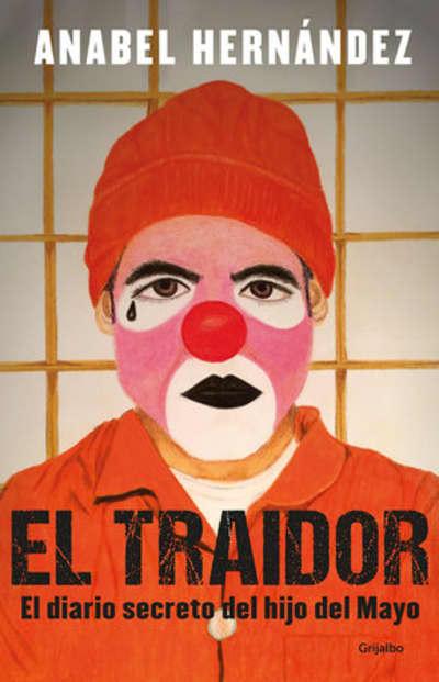 El traidor. El diario secreto del hijo del Mayo / The Traitor. The secret diary of Mayo's son by Anabel Hernandez