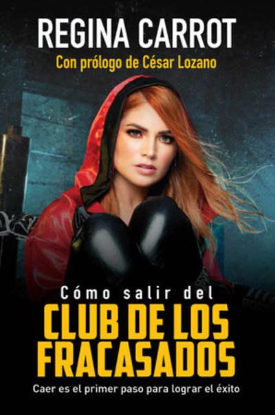 Cómo salir del Club de los Fracasados: Caer es el primer paso para lograr el éxito / How to Get Out of the Losers´Club by Regina Carrot, César Lozano