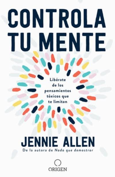 Controla tu mente: Libérate de los pensamientos tóxicos que te limitan / Get Out of Your Head: Stopping the Spiral of Toxic Thoughts by Jennie Allen