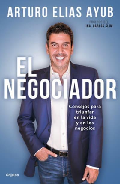 El negociador: Consejos para triunfar en la vida y en los negocios / The Negotia tor: Tips for Success in Life and in Business by Arturo Elias Ayub