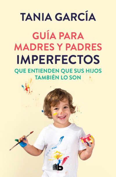 Guía para madres y padres imperfectos que saben que sus hijos también lo son / Guide for Imperfect ParentsWho Know Their Children Are Too by Tania García