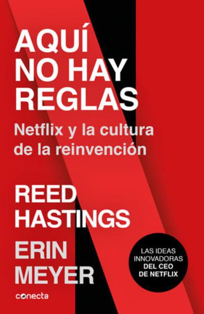 Aquí no hay reglas: Netflix y la cultura de la reinvención / No Rules Rules: Netflix and the Culture of Reinvention by Erin Meyer, Reed Hastings